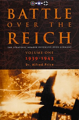 Battle Over the Reich, Volume 1: The Strategic Air Offensive Over Germany, 1939-1943 - Price, Alfred