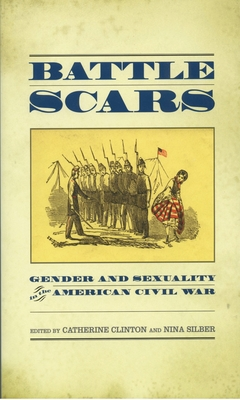 Battle Scars: Gender and Sexuality in the American Civil War - Clinton, Catherine, Professor (Editor), and Silber, Nina (Editor)