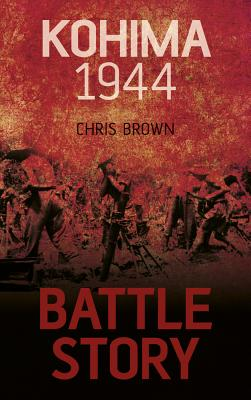 Battle Story: Kohima 1944 - Brown, Chris, Dr.
