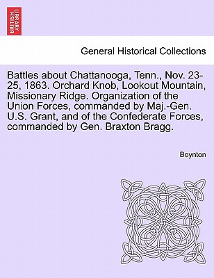 Battles about Chattanooga, Tenn., Nov. 23-25, 1863. Orchard Knob, Lookout Mountain, Missionary Ridge. Organization of the Union Forces, Commanded by Maj.-Gen. U.S. Grant, and of the Confederate Forces, Commanded by Gen. Braxton Bragg. - Boynton
