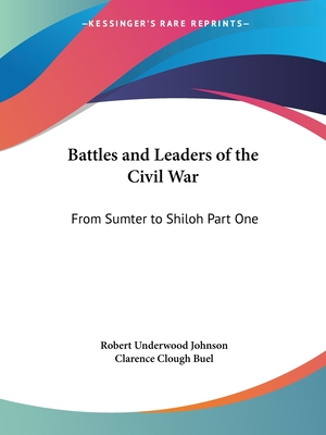 Battles and Leaders of the Civil War: From Sumter to Shiloh Part One - Johnson, Robert Underwood (Editor), and Buel, Clarence Clough (Editor)