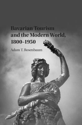 Bavarian Tourism and the Modern World, 1800-1950 - Rosenbaum, Adam T.