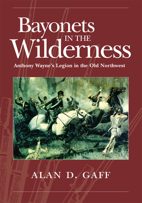 Bayonets in the Wilderness: Anthony Wayne's Legion in the Old Northwest - Gaff, Alan D
