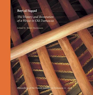 Bayt Al-'Aqqad: The History and Restoration of a House in Old Damascus - Mortensen, Peder (Editor)