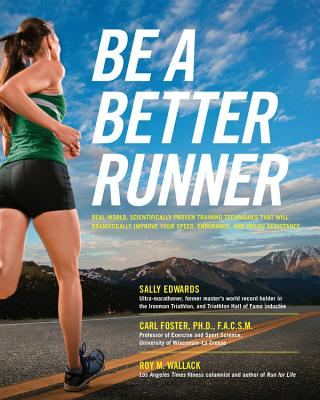 Be a Better Runner: Real World, Scientifically-Proven Training Techniques That Will Dramatically Improve Your Speed, Endurance, and Injury Resistance - Edwards, Sally, and Foster, Carl, PH.D., Facsm, and Wallack, Roy