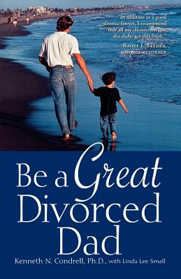Be a Great Divorced Dad - Condrell, Kenneth N, Ph.D.
