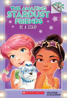 Be a Star!: A Branches Book (the Amazing Stardust Friends #2), Volume 2 - Alexander, Heather, and Le Feyer, Diane (Illustrator)