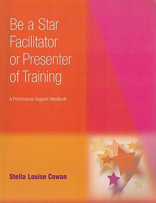 Be a Star Facilitator or Presenter of Training: A Performance-Support Handbook - Cowan, Stella Louise