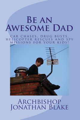 Be an Awesome Dad: Car chases, drug busts, helicopter rescues and spy missions for your kids! - Blake, Archbishop Jonathan