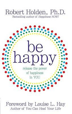 Be Happy: Release the Power of Happiness in You - Holden, Robert