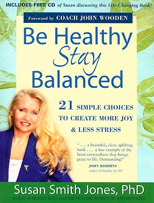 Be Healthy Stay Balanced: 21 Simple Choices to Create More Joy & Less Stress - Jones, Susan Smith, Ph.D., and Wooden, John (Foreword by)