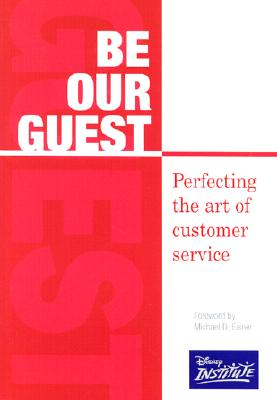 Be Our Guest: Perfecting the Art of Customer Service - The Disney Institute, and Kinni, Theodore