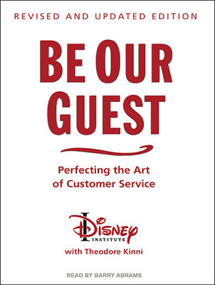 Be Our Guest: Perfecting the Art of Customer Service - Institute, The Disney, and Kinni, Theodore, and Abrams, Barry (Narrator)