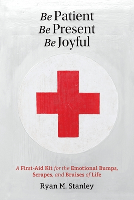 Be Patient, Be Present, Be Joyful: A First-Aid Kit for the Emotional Bumps, Scrapes, and Bruises of Life - Stanley, Ryan