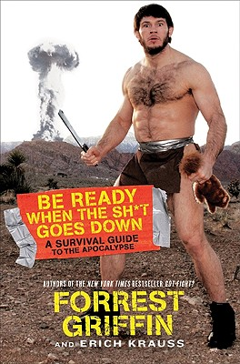 Be Ready When the Sh*t Goes Down: A Survival Guide to the Apocalypse - Griffin, Forrest, and Krauss, Erich