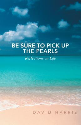 Be Sure to Pick Up the Pearls: Reflections on Life - Harris, David