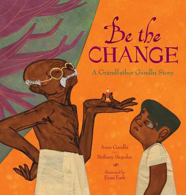 Be the Change: A Grandfather Gandhi Story - Gandhi, Arun, and Hegedus, Bethany
