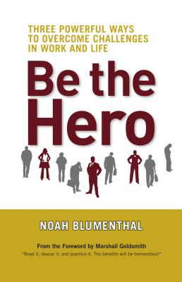 Be the Hero: Three Powerful Ways to Overcome Challenges in Work and Life - Blumenthal, Noah