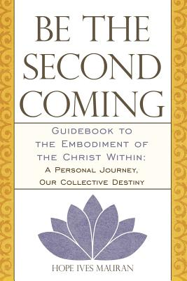 Be the Second Coming: Guidebook to the Embodiment of the Christ Within: A Personal Journey, Our Collective Destiny - Mauran, Hope Ives