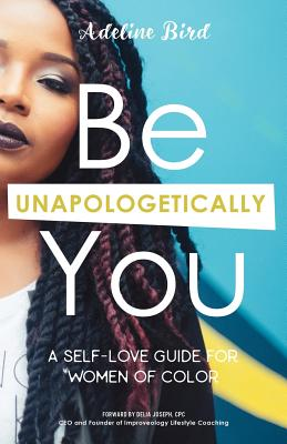 Be Unapologetically You: A Self Love Guide for Women of Color - Joseph, Delia (Foreword by), and Bird, Adeline