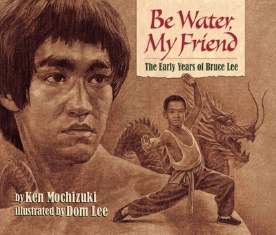 Be Water, My Friend: The Early Years of Bruce Lee - Mochizuki, Ken, and Lee, Dom