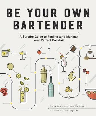Be Your Own Bartender: A Surefire Guide to Finding (and Making) Your Perfect Cocktail - Jones, Carey, and McCarthy, John, Dr., and Lopez-Alt, J Kenji (Foreword by)