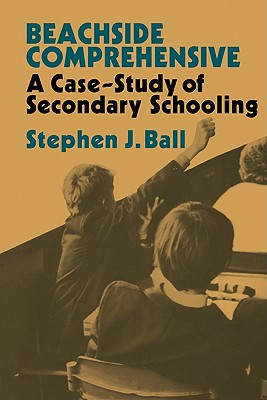 Beachside Comprehensive: A Case-Study of Secondary Schooling - Ball, Stephen J, Dr.