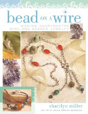 Bead on a Wire: Making Handcrafted Wire and Beaded Jewelry - Miller, Sharilyn