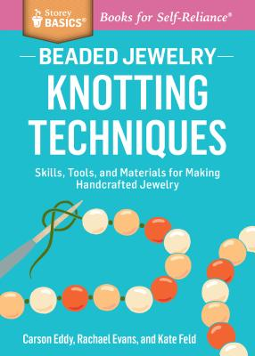 Beaded Jewelry: Knotting Techniques: Skills, Tools, and Materials for Making Handcrafted Jewelry. a Storey Basics(r) Title - Eddy, Carson, and Evans, Rachael, and Feld, Kate