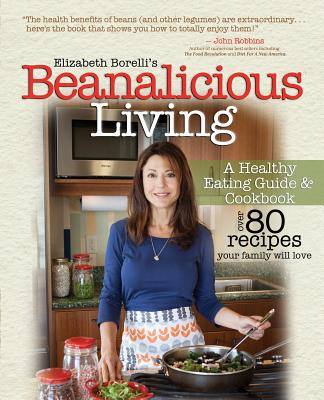 Beanalicious Living: A Step-By-Step Guide to Breaking Free from Processed Foods and Embracing a Healthy, Nutritious Lifestyle - Borelli, Elizabeth