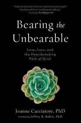 Bearing the Unbearable: Love, Loss, and the Heartbreaking Path of Grief - Cacciatore, Joanne, and Rubin, Jeffrey (Foreword by)