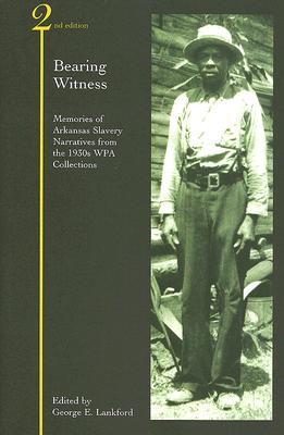 Bearing Witness: Memories of Arkansas Slavery: Narratives from the 1930s WPA Collections - Lankford, George E (Editor)