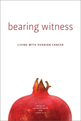 Bearing Witness: Stories of Women Living with Ovarian Cancer - Carter, Kathryn (Editor), and Elit, Laurie (Editor)