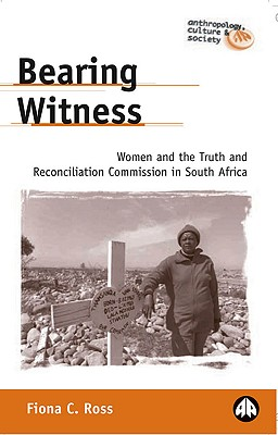 Bearing Witness: Women and the Truth and Reconciliation Commission in South Africa - Ross, Fiona C