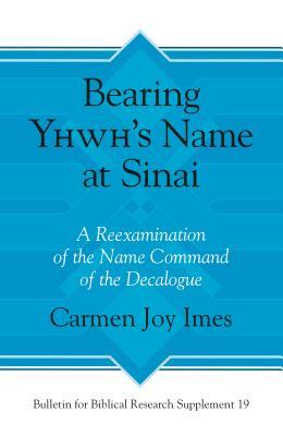 Bearing Yhwh's Name at Sinai: A Reexamination of the Name Command of the Decalogue - Imes, Carmen Joy