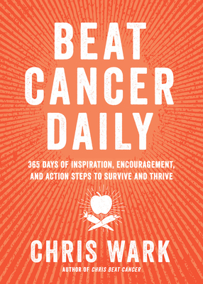 Beat Cancer Daily: 365 Days of Inspiration, Encouragement, and Action Steps to Survive and Thrive - Wark, Chris