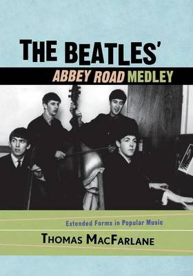 Beatles' Abbey Road Medley: Extended Forms in Popular Music - MacFarlane, Thomas