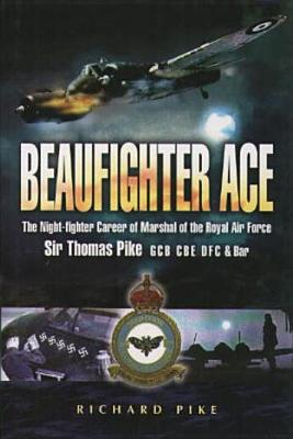 Beaufighter Ace: The Nightfighter Career of Marshall of the Royal Air Force, Sir Thomas Pike, Gcb, CBE, Dfc - Pike, Richard