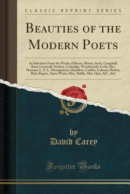 Beauties of the Modern Poets: In Selections from the Works of Byron, Moore, Scott, Campbell, Barry Cornwall, Southey, Coleridge, Wordsworth, Croly, Mrs. Hemans, L. E. L, Montgomery, Hamilton, Crabbe, Colman, Herbey, Bird, Rogers, Alaric Watts, Miss. Baill - Carey, David