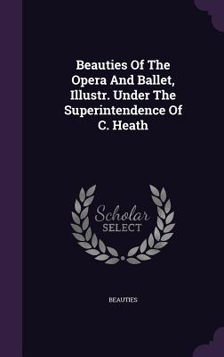 Beauties of the Opera and Ballet, Illustr. Under the Superintendence of C. Heath - Beauties (Creator)