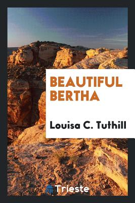 Beautiful Bertha - Tuthill, Louisa C