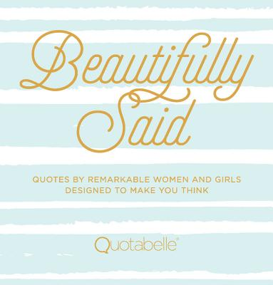 Beautifully Said: Quotes by Remarkable Women and Girls, Designed to Make You Think - Quotabelle