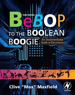 Bebop to the Boolean Boogie: An Unconventional Guide to Electronics - Maxfield, Clive