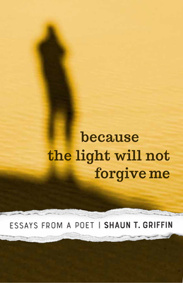 Because the Light Will Not Forgive Me: Essays from a Poet - Griffin, Shaun T.
