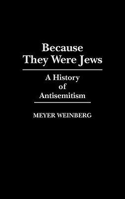 Because They Were Jews: A History of Antisemitism - Weinberg, Meyer