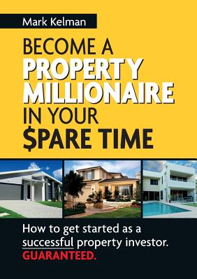 Become A Property Millionaire In Your Spare Time: How to Get Started as a Successful Property Investor Guaranteed - Kelman, Mark