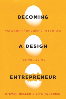 Becoming a Design Entrepreneur: How to Launch Your Design-Driven Ventures from Apps to Zines - Talarico, Lita, and Heller, Steven