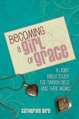 Becoming a Girl of Grace: A Bible Study for Tween Girls & Their Moms - Bird, Catherine