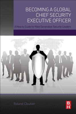 Becoming a Global Chief Security Executive Officer: A How to Guide for Next Generation Security Leaders - Cloutier, Roland