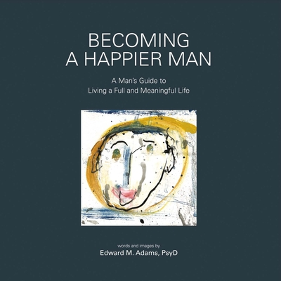Becoming a Happier Man: A Man's Guide to Living a Full and Meaningful Life - Adams, Edward M